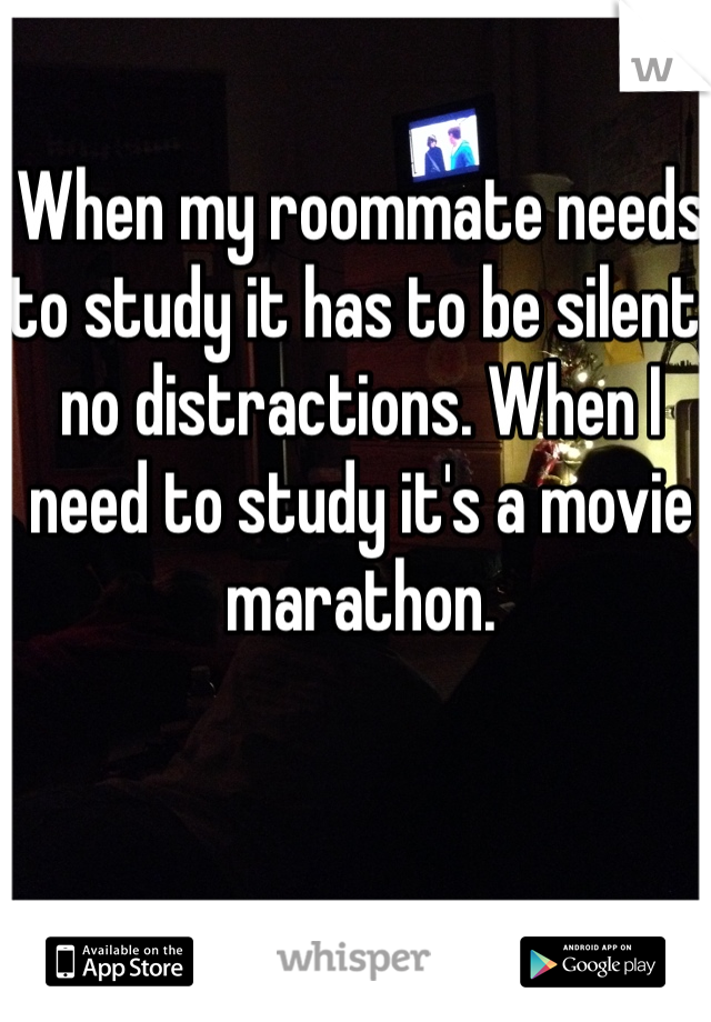When my roommate needs to study it has to be silent, no distractions. When I need to study it's a movie marathon.
