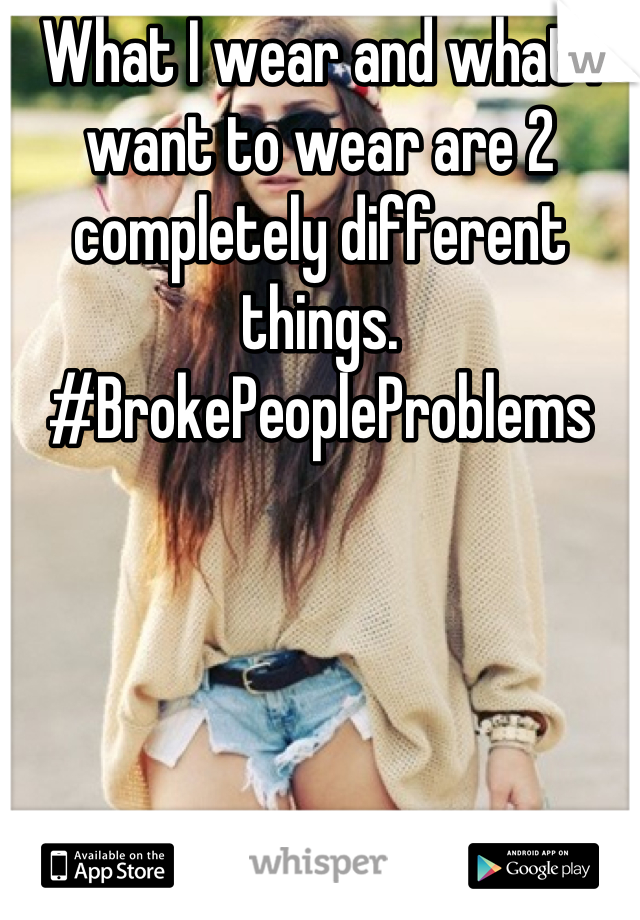 What I wear and what I want to wear are 2 completely different things. #BrokePeopleProblems