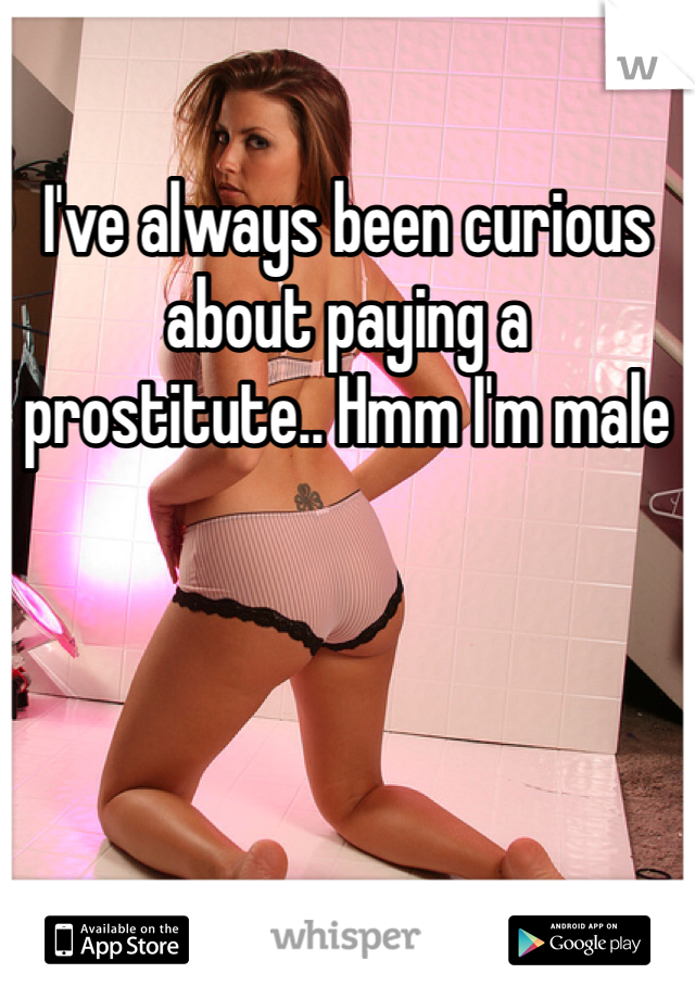 I've always been curious about paying a prostitute.. Hmm I'm male