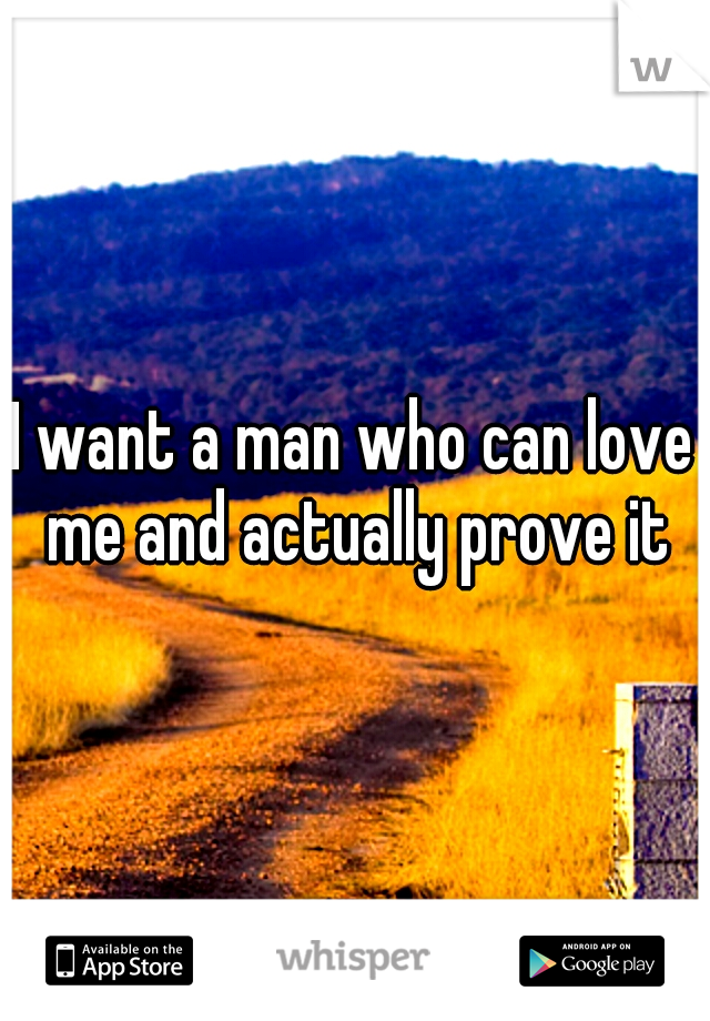 I want a man who can love me and actually prove it