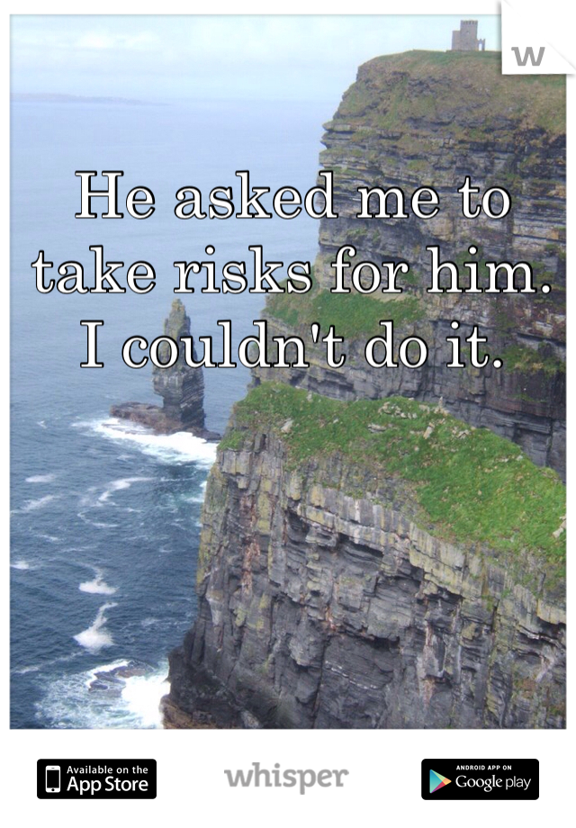 He asked me to take risks for him. I couldn't do it.