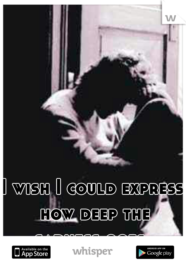 I wish I could express how deep the sadness goes..
