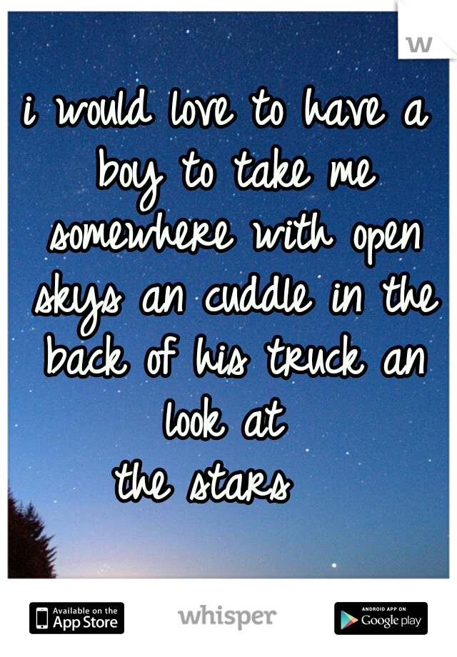 i would love to have a boy to take me somewhere with open skys an cuddle in the back of his truck an look at  the stars