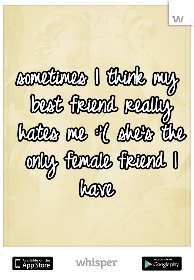 sometimes I think my best friend really hates me :'( she's the only female friend I have