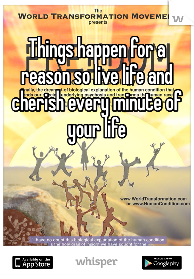 Things happen for a reason so live life and cherish every minute of your life