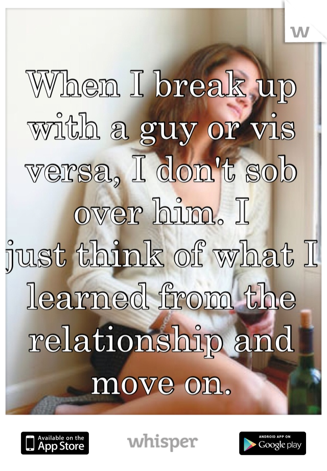 When I break up with a guy or vis versa, I don't sob over him. I  just think of what I learned from the relationship and move on.