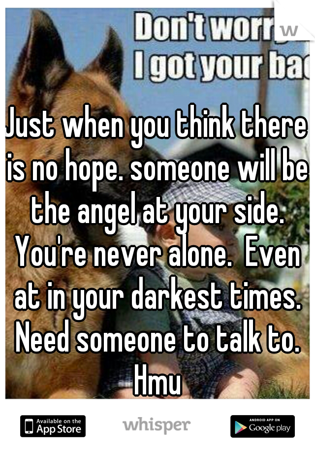Just when you think there is no hope. someone will be the angel at your side. You're never alone.  Even at in your darkest times. Need someone to talk to. Hmu