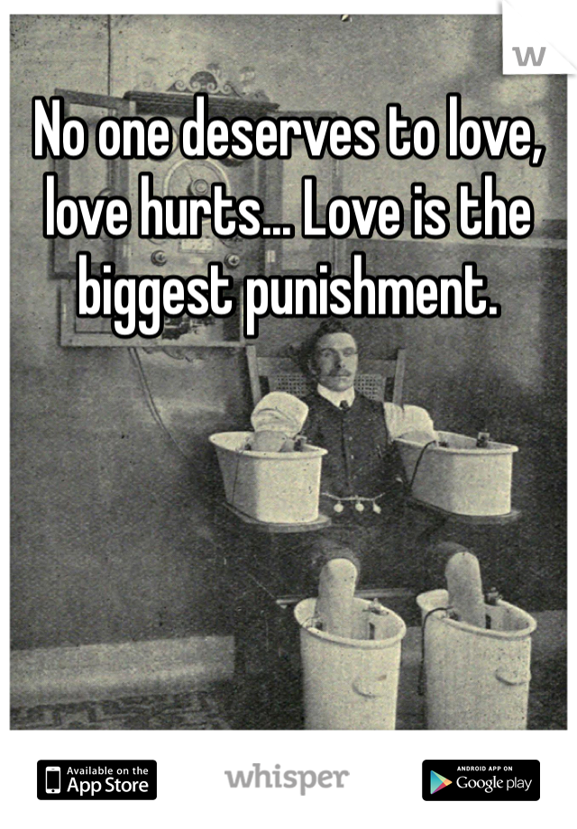 No one deserves to love, love hurts... Love is the biggest punishment.
