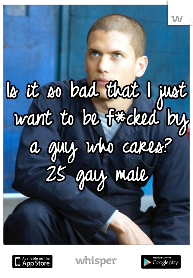 Is it so bad that I just want to be f*cked by a guy who cares?  25 gay male
