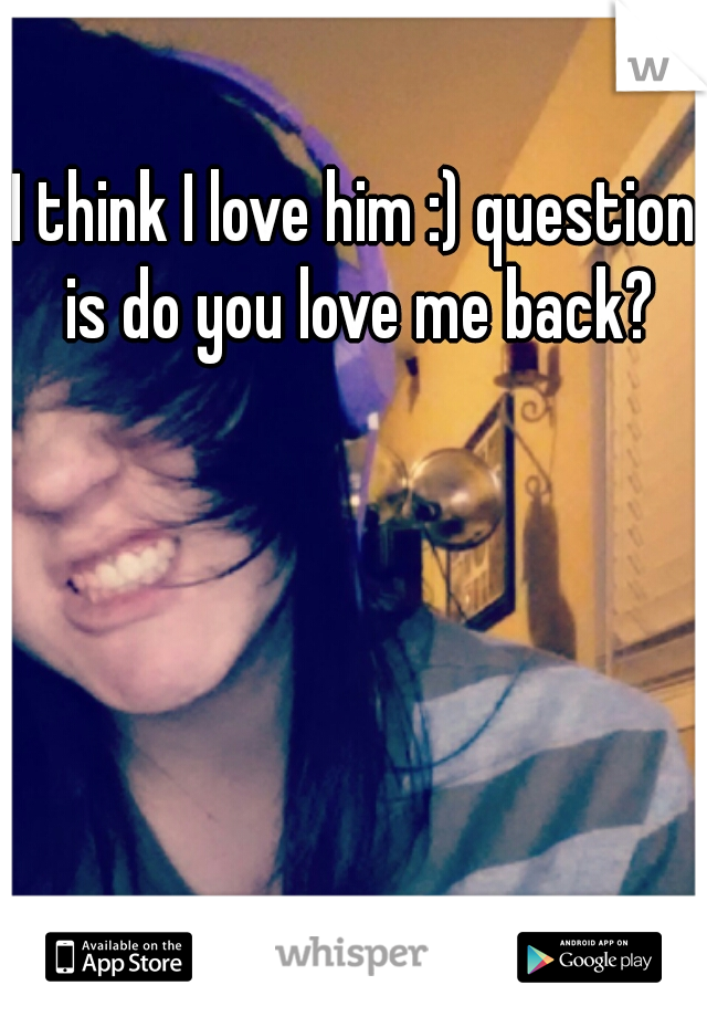 I think I love him :) question is do you love me back?