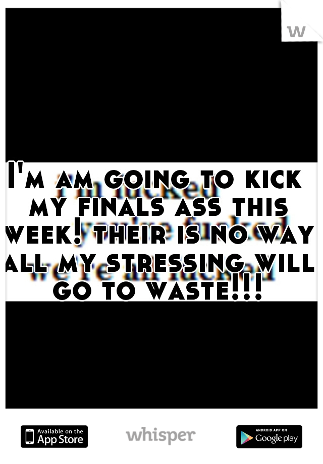 I'm am going to kick my finals ass this week! their is no way all my stressing will go to waste!!!