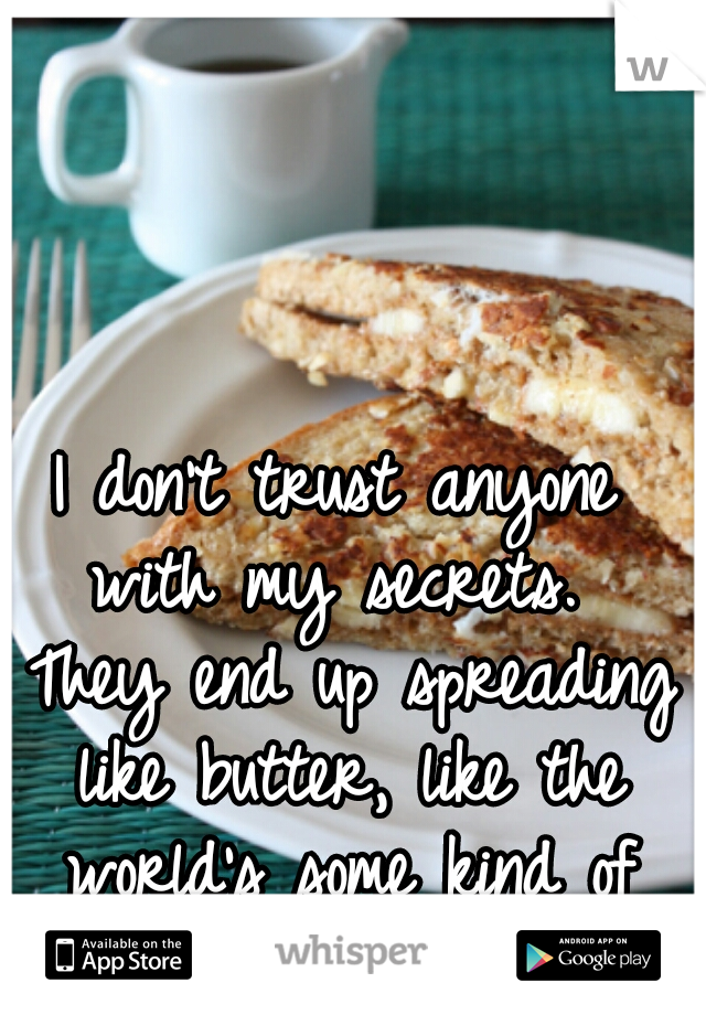 I don't trust anyone with my secrets.  They end up spreading like butter, like the world's some kind of toast.