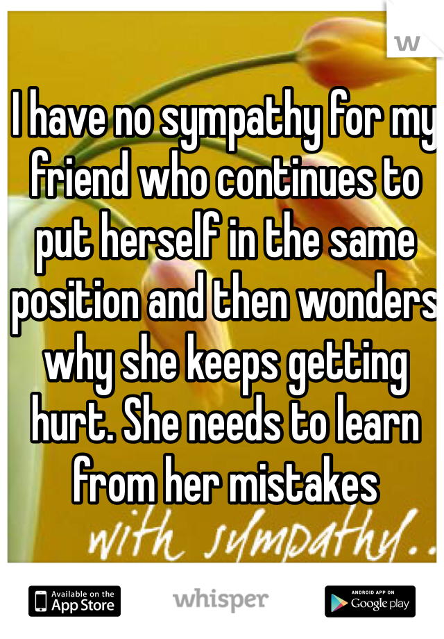 I have no sympathy for my friend who continues to put herself in the same position and then wonders why she keeps getting hurt. She needs to learn from her mistakes