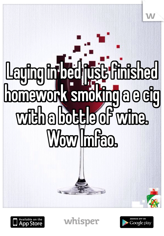 Laying in bed just finished homework smoking a e cig with a bottle of wine. Wow lmfao.