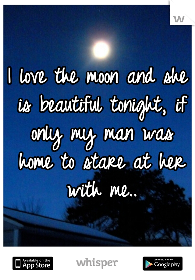 I love the moon and she is beautiful tonight, if only my man was home to stare at her with me..