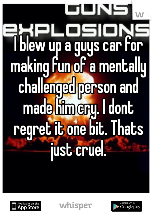 I blew up a guys car for making fun of a mentally challenged person and made him cry. I dont regret it one bit. Thats just cruel.