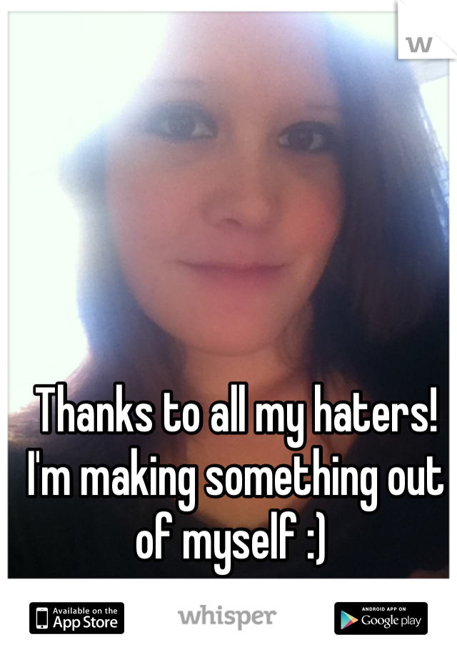 Thanks to all my haters! I'm making something out of myself :)