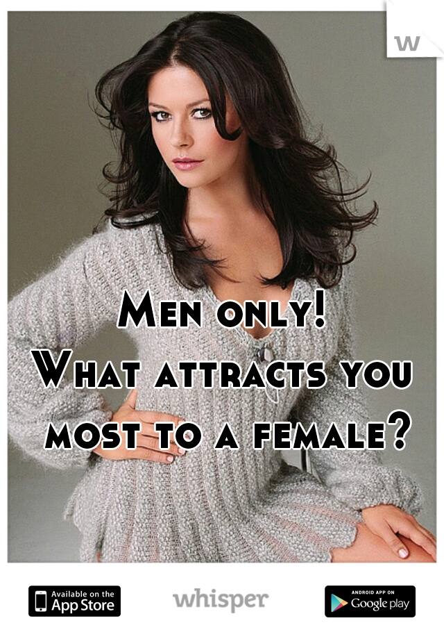 Men only!  What attracts you most to a female?