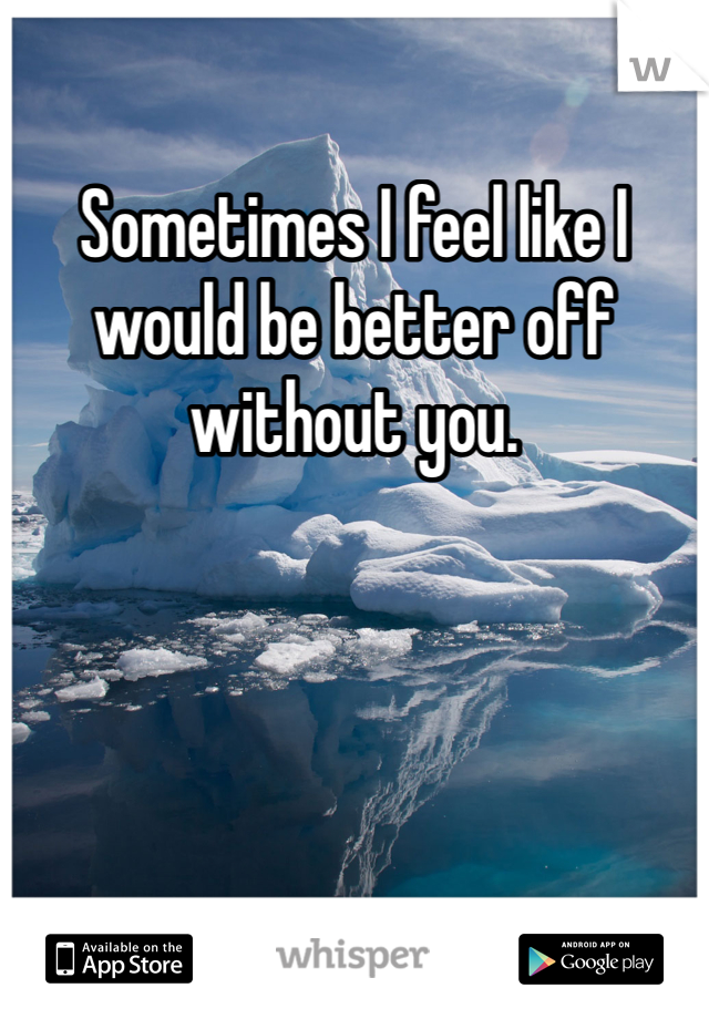 Sometimes I feel like I would be better off without you.