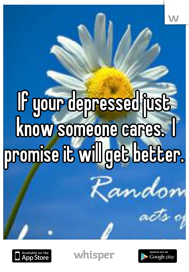 If your depressed just know someone cares.  I promise it will get better.