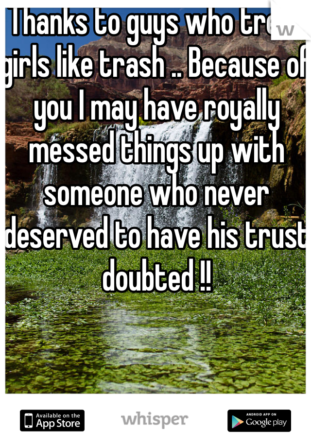 Thanks to guys who treat girls like trash .. Because of you I may have royally messed things up with someone who never deserved to have his trust doubted !!