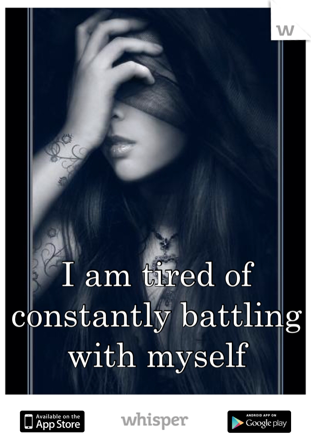 I am tired of constantly battling with myself