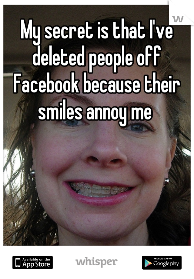 My secret is that I've deleted people off Facebook because their smiles annoy me
