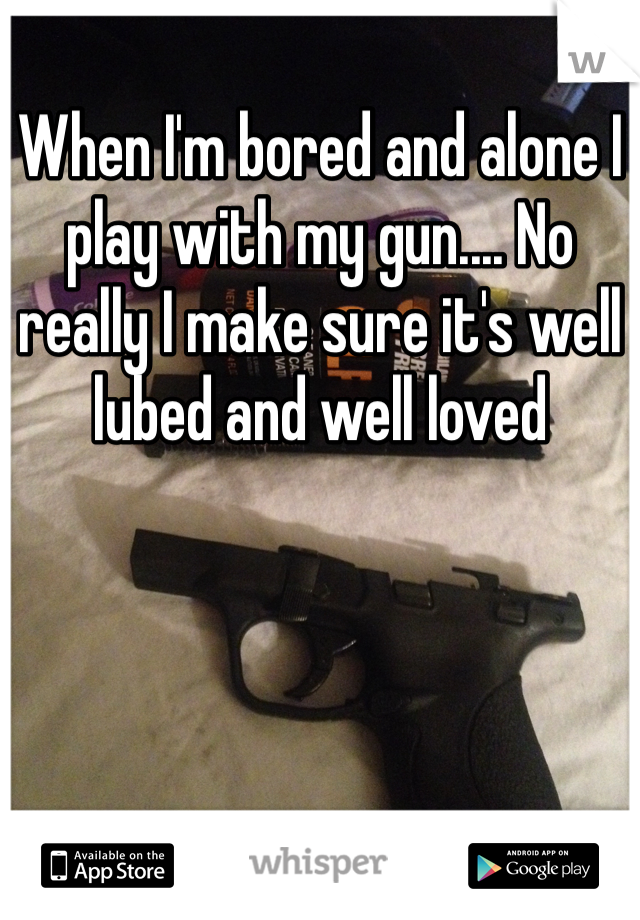 When I'm bored and alone I play with my gun.... No really I make sure it's well lubed and well loved