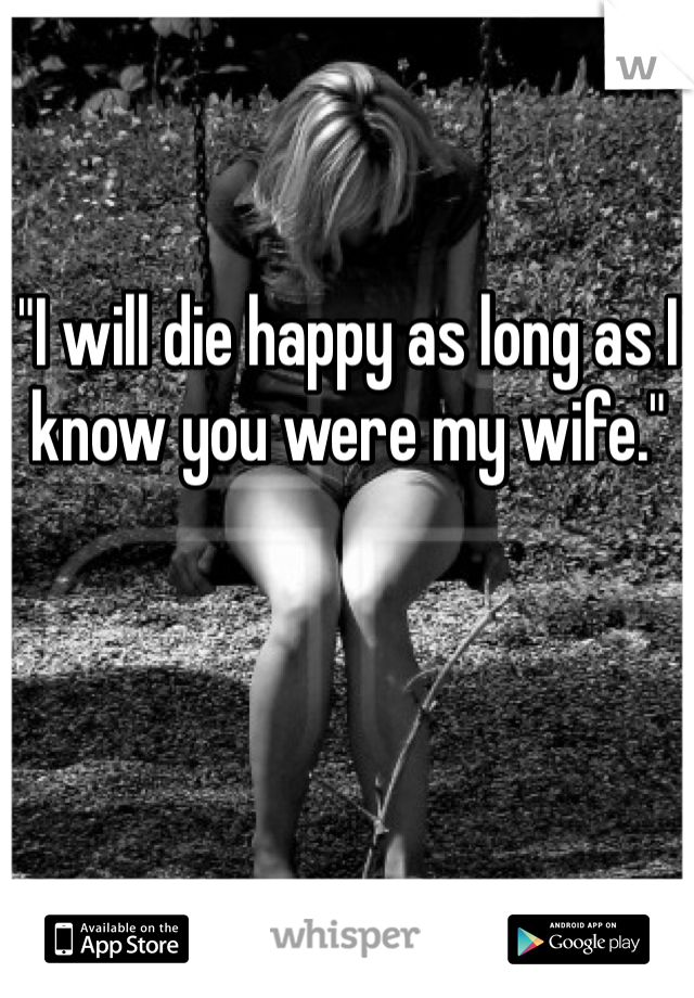 """""""I will die happy as long as I know you were my wife."""""""