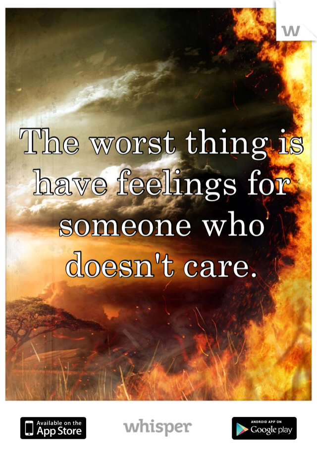 The worst thing is have feelings for someone who doesn't care.