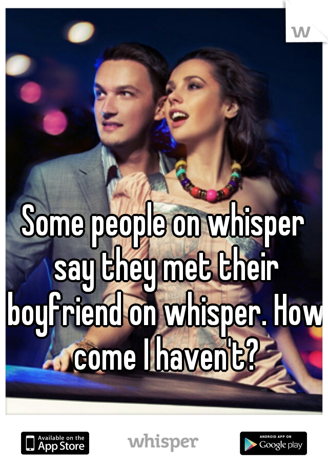 Some people on whisper say they met their boyfriend on whisper. How come I haven't?