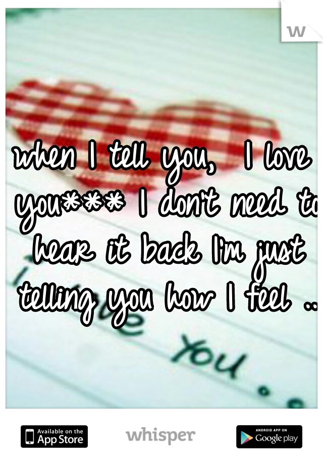 when I tell you,  I love you*** I don't need to hear it back I'm just telling you how I feel ..