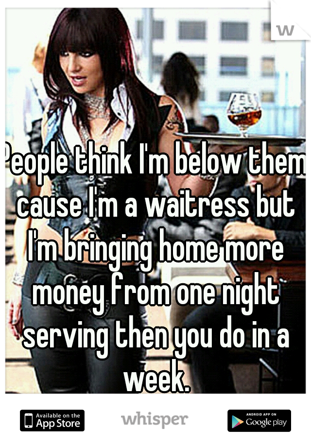People think I'm below them cause I'm a waitress but I'm bringing home more money from one night serving then you do in a week.