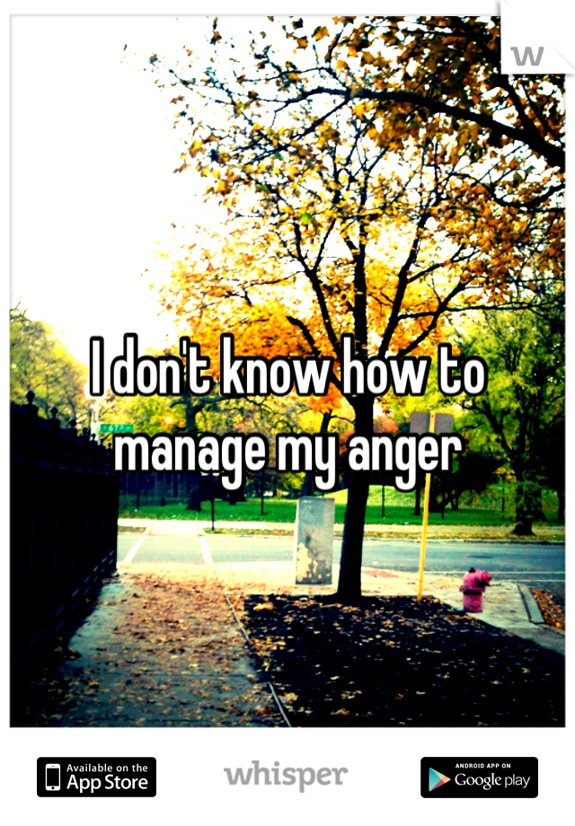 I don't know how to manage my anger