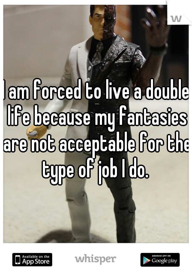 I am forced to live a double life because my fantasies are not acceptable for the type of job I do.