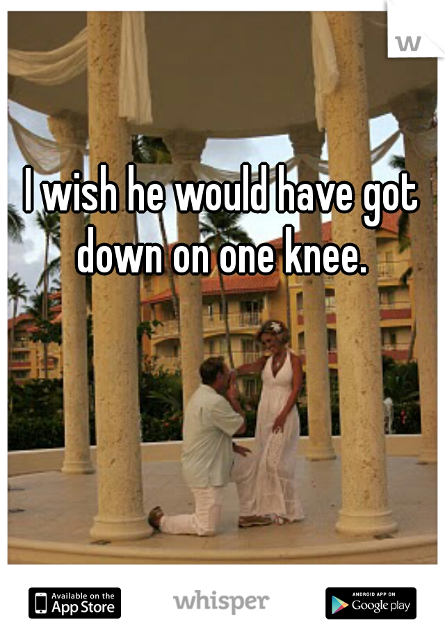 I wish he would have got down on one knee.