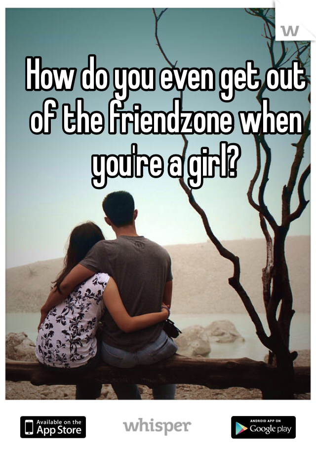 How do you even get out of the friendzone when you're a girl?