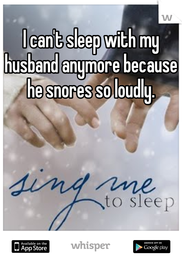 I can't sleep with my husband anymore because he snores so loudly.