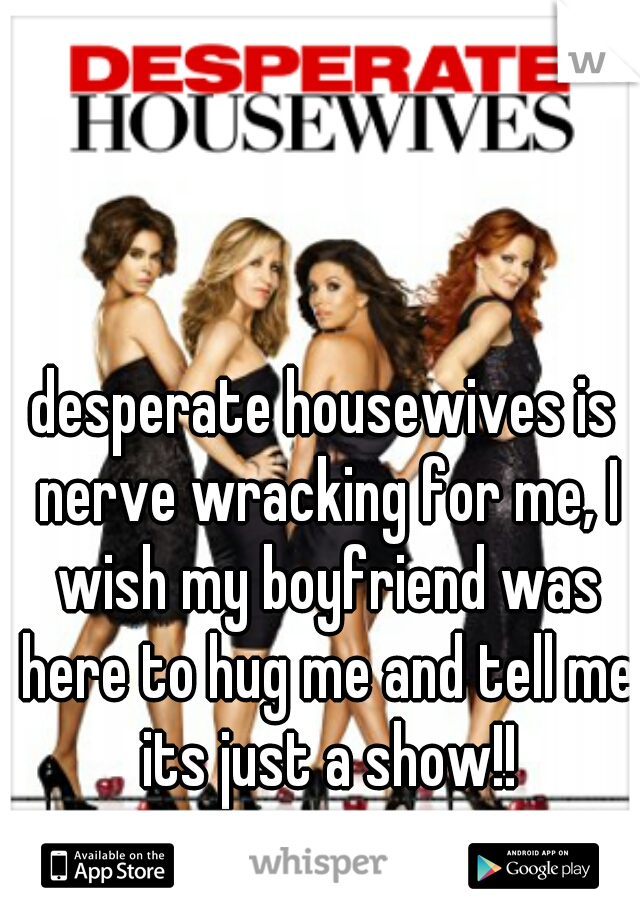 desperate housewives is nerve wracking for me, I wish my boyfriend was here to hug me and tell me its just a show!!