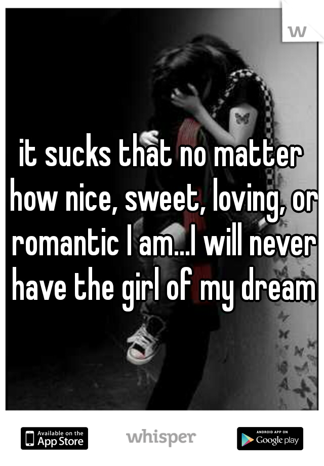 it sucks that no matter how nice, sweet, loving, or romantic I am...I will never have the girl of my dreams