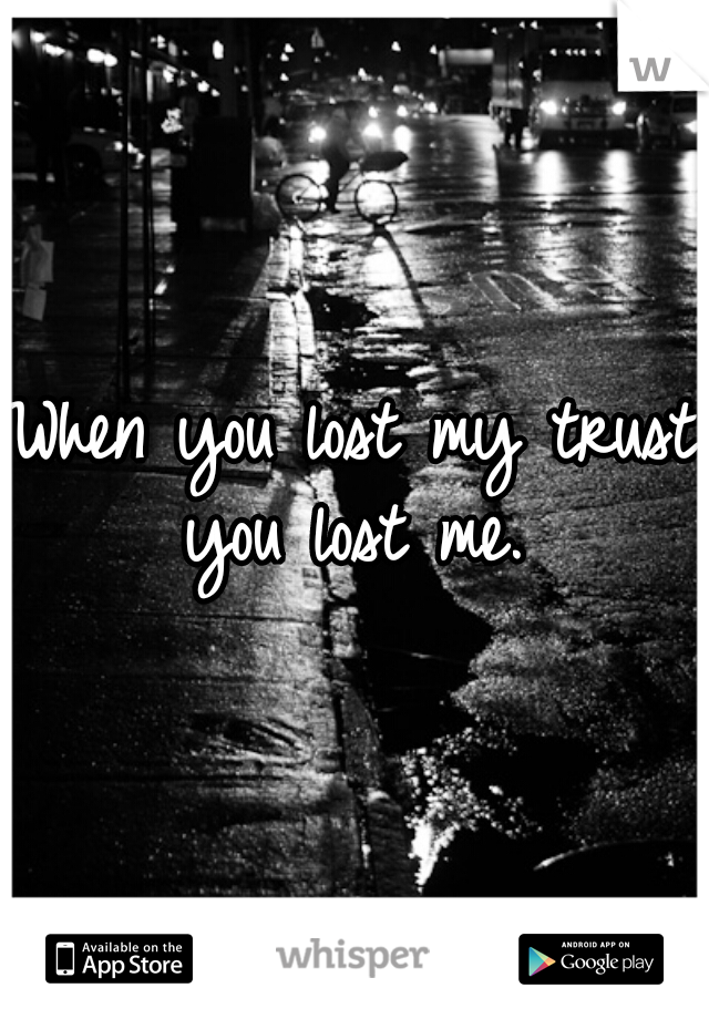 When you lost my trust you lost me.