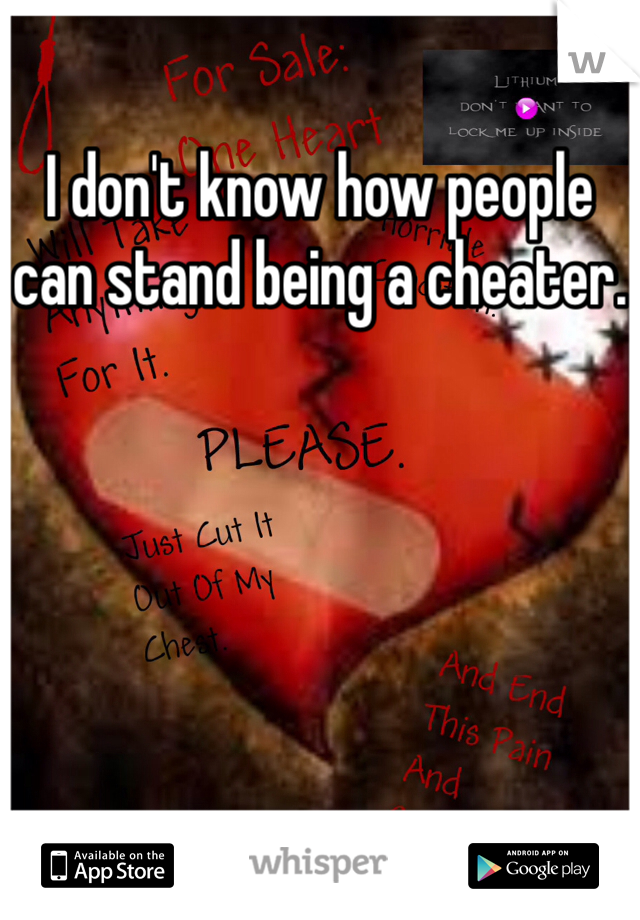 I don't know how people can stand being a cheater.