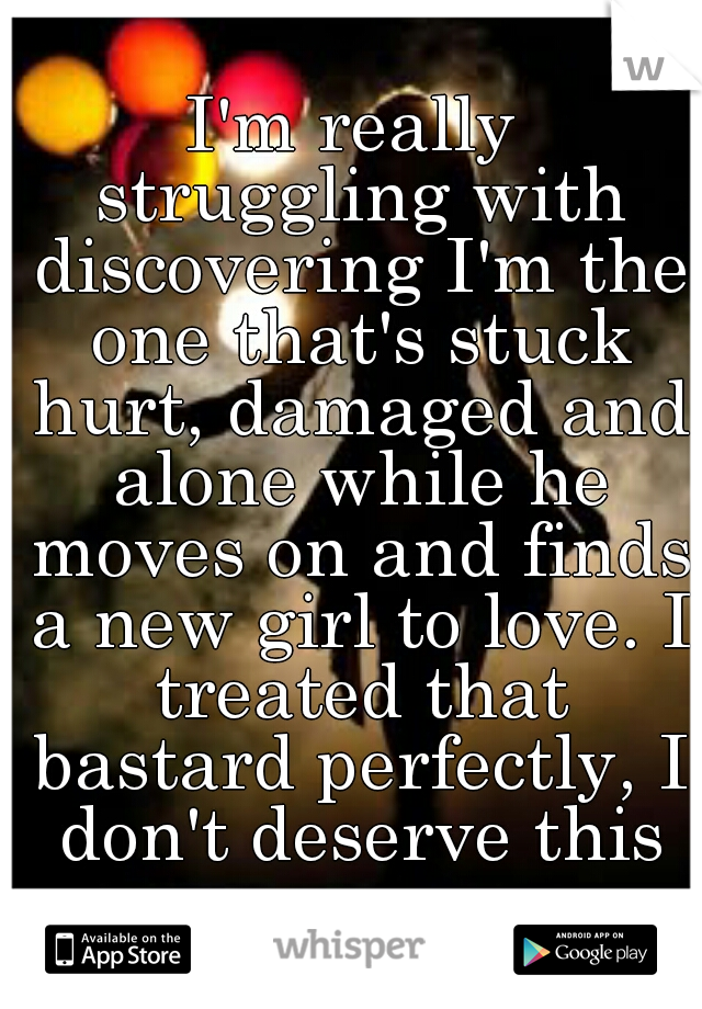 I'm really struggling with discovering I'm the one that's stuck hurt, damaged and alone while he moves on and finds a new girl to love. I treated that bastard perfectly, I don't deserve this