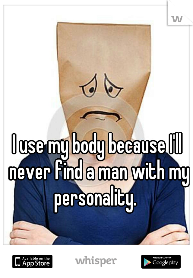 I use my body because I'll never find a man with my personality.