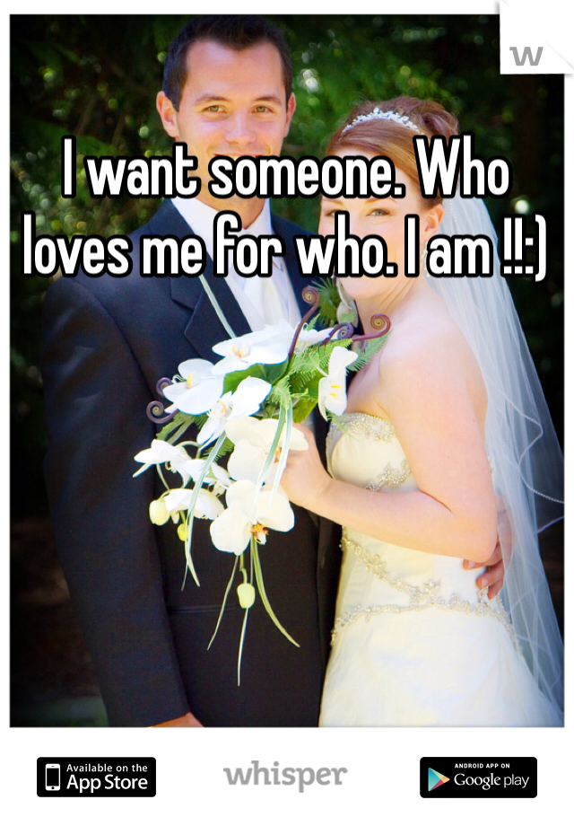 I want someone. Who loves me for who. I am !!:)