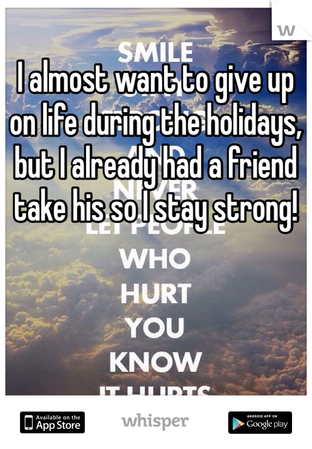 I almost want to give up on life during the holidays, but I already had a friend take his so I stay strong!