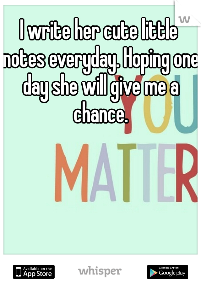 I write her cute little notes everyday. Hoping one day she will give me a chance.