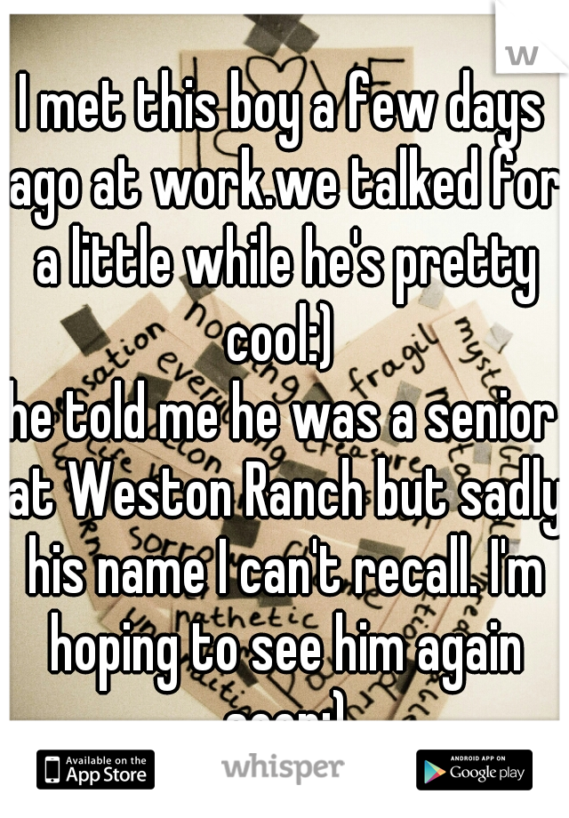 I met this boy a few days ago at work.we talked for a little while he's pretty cool:)  he told me he was a senior at Weston Ranch but sadly his name I can't recall. I'm hoping to see him again soon:)