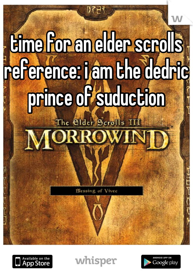 time for an elder scrolls reference: i am the dedric prince of suduction
