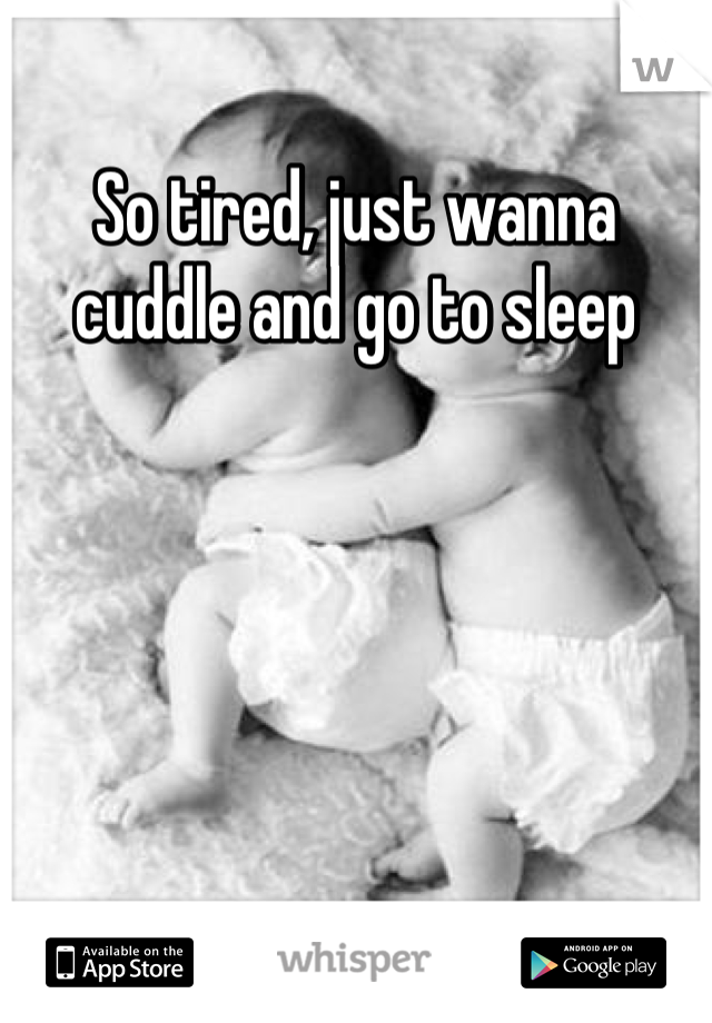 So tired, just wanna cuddle and go to sleep